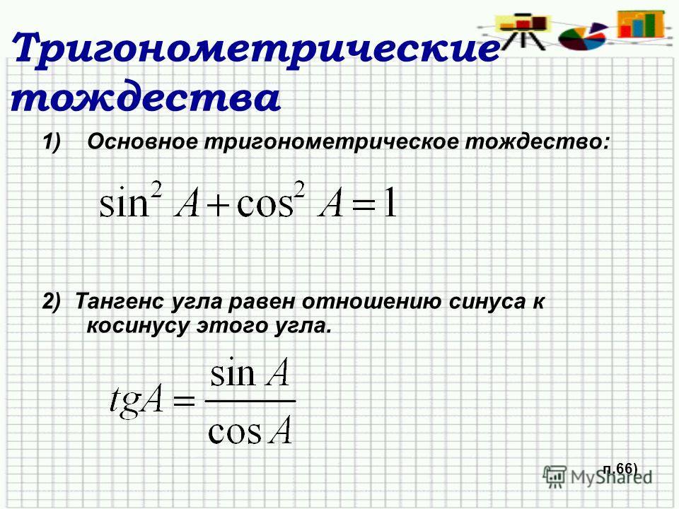 Тригонометрические тождества 1)Основное тригонометрическое тождество: 2) Тангенс угла равен отношению синуса к косинусу этого угла. п.66)