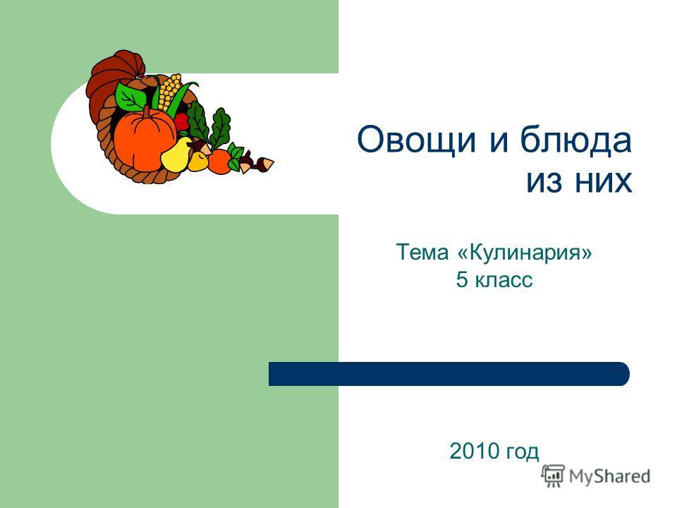 Овощи и блюда из них Тема «Кулинария» 5 класс 2010 год