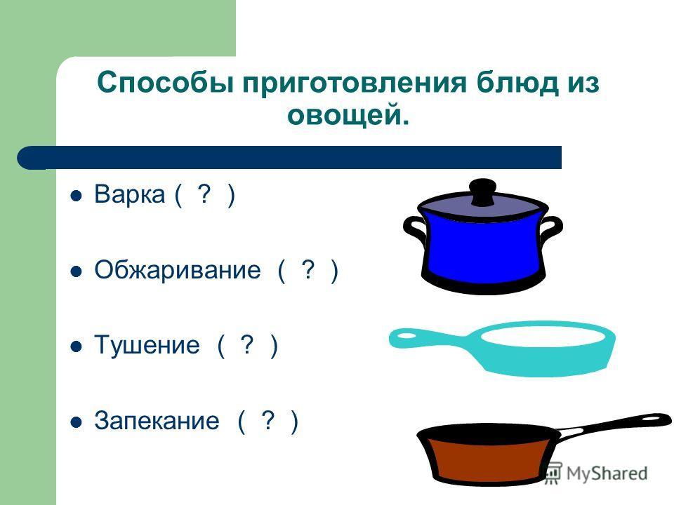 Способы приготовления блюд из овощей. Варка ( ? ) Обжаривание ( ? ) Тушение ( ? ) Запекание ( ? )