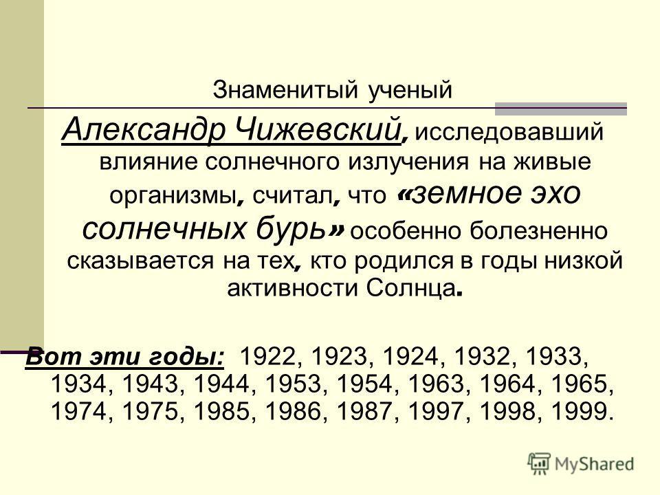 Знаменитый ученый Александр Чижевский, исследовавший влияние солнечного излучения на живые организмы, считал, что « земное эхо солнечных бурь » особенно болезненно сказывается на тех, кто родился в годы низкой активности Солнца. Вот эти годы: 1922, 1