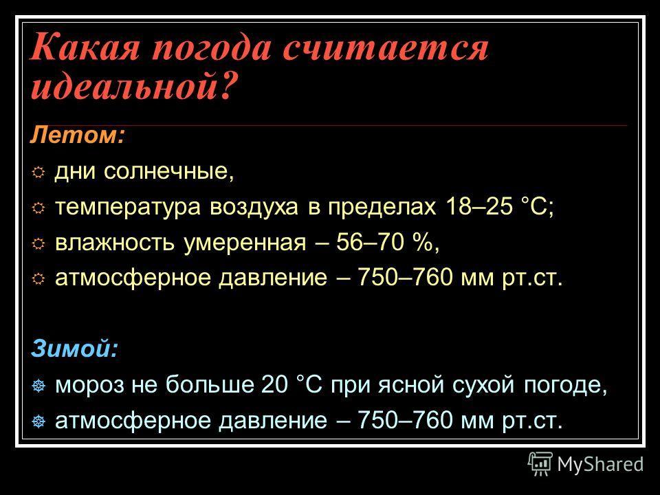 Какая погода считается идеальной? Летом: дни солнечные, температура воздуха в пределах 18–25 °С; влажность умеренная – 56–70 %, атмосферное давление – 750–760 мм рт.ст. Зимой: мороз не больше 20 °С при ясной сухой погоде, атмосферное давление – 750–7