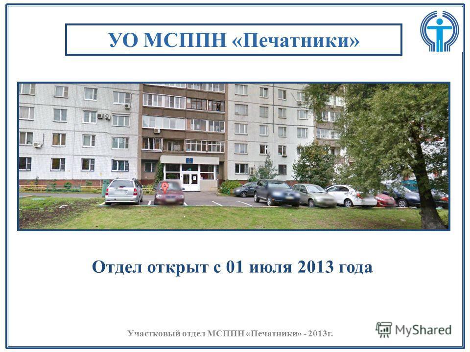 УО МСППН «Печатники» Отдел открыт с 01 июля 2013 года Участковый отдел МСППН «Печатники» - 2013г.