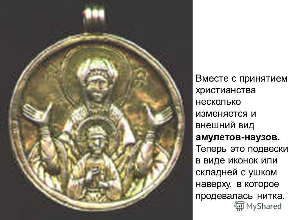 Вместе с принятием христианства несколько изменяется и внешний вид амулетов-наузов. Теперь это подвески в виде иконок или складней с ушком наверху, в которое продевалась нитка.