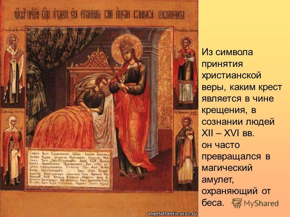 Из символа принятия христианской веры, каким крест является в чине крещения, в сознании людей XII – XVI вв. он часто превращался в магический амулет, охраняющий от беса.
