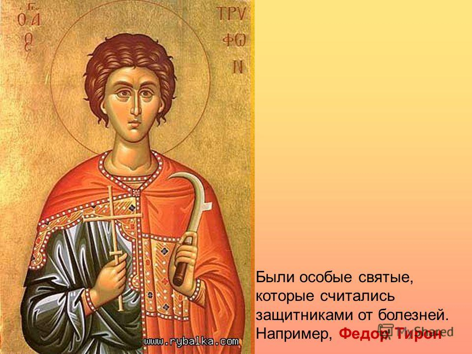Были особые святые, которые считались защитниками от болезней. Например, Федор Тирон