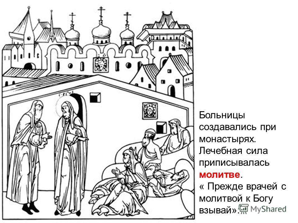 Больницы создавались при монастырях. Лечебная сила приписывалась молитве. « Прежде врачей с молитвой к Богу взывай».