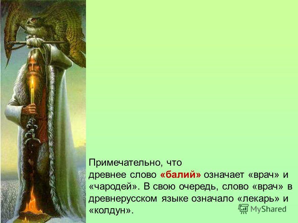 Примечательно, что древнее слово «балий» означает «врач» и «чародей». В свою очередь, слово «врач» в древнерусском языке означало «лекарь» и «колдун».