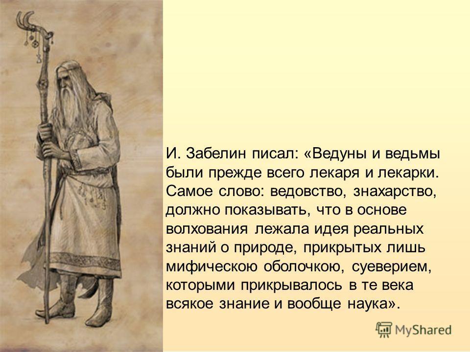 И. Забелин писал: «Ведуны и ведьмы были прежде всего лекаря и лекарки. Самое слово: ведовство, знахарство, должно показывать, что в основе волхования лежала идея реальных знаний о природе, прикрытых лишь мифическою оболочкою, суеверием, которыми прик