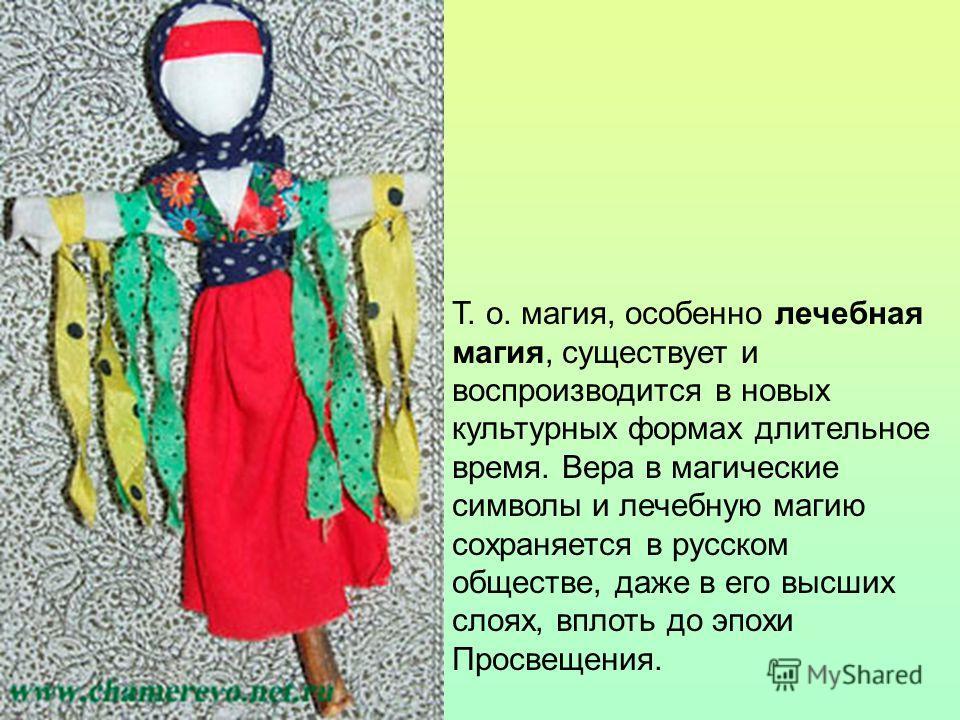 Т. о. магия, особенно лечебная магия, существует и воспроизводится в новых культурных формах длительное время. Вера в магические символы и лечебную магию сохраняется в русском обществе, даже в его высших слоях, вплоть до эпохи Просвещения.