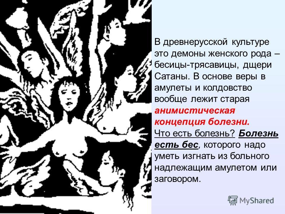 В древнерусской культуре это демоны женского рода – бесицы-трясавицы, дщери Сатаны. В основе веры в амулеты и колдовство вообще лежит старая анимистическая концепция болезни. Что есть болезнь? Болезнь есть бес, которого надо уметь изгнать из больного