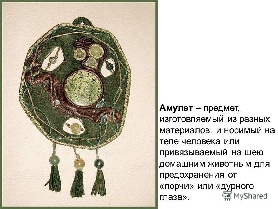 Амулет – предмет, изготовляемый из разных материалов, и носимый на теле человека или привязываемый на шею домашним животным для предохранения от «порчи» или «дурного глаза».