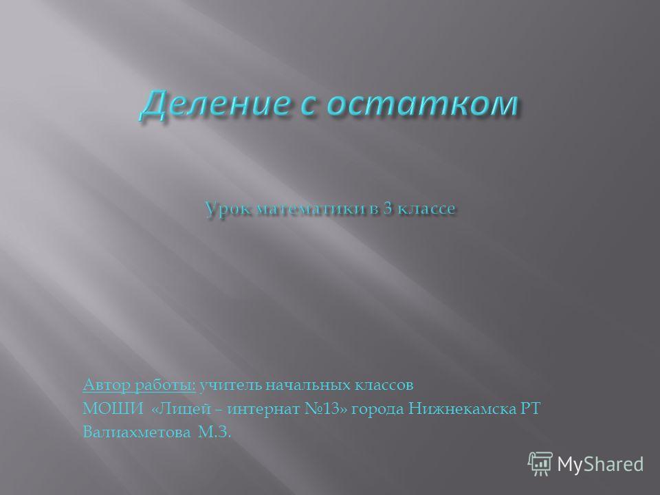 Автор работы: учитель начальных классов МОШИ «Лицей – интернат 13» города Нижнекамска РТ Валиахметова М.З.