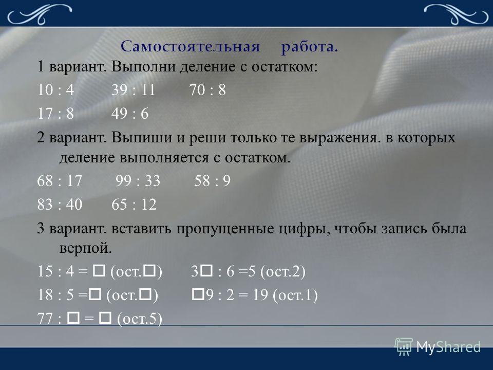 1 вариант. Выполни деление с остатком : 10 : 4 39 : 11 70 : 8 17 : 8 49 : 6 2 вариант. Выпиши и реши только те выражения. в которых деление выполняется с остатком. 68 : 17 99 : 33 58 : 9 83 : 40 65 : 12 3 вариант. вставить пропущенные цифры, чтобы за