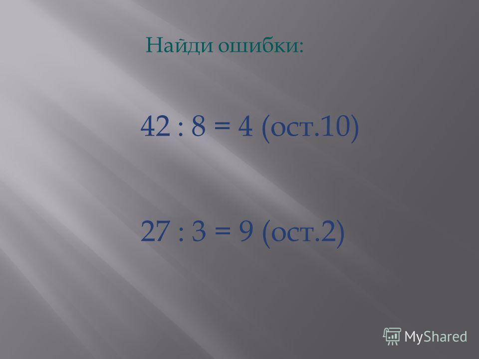 Найди ошибки: 42 : 8 = 4 (ост.10) 27 : 3 = 9 (ост.2)