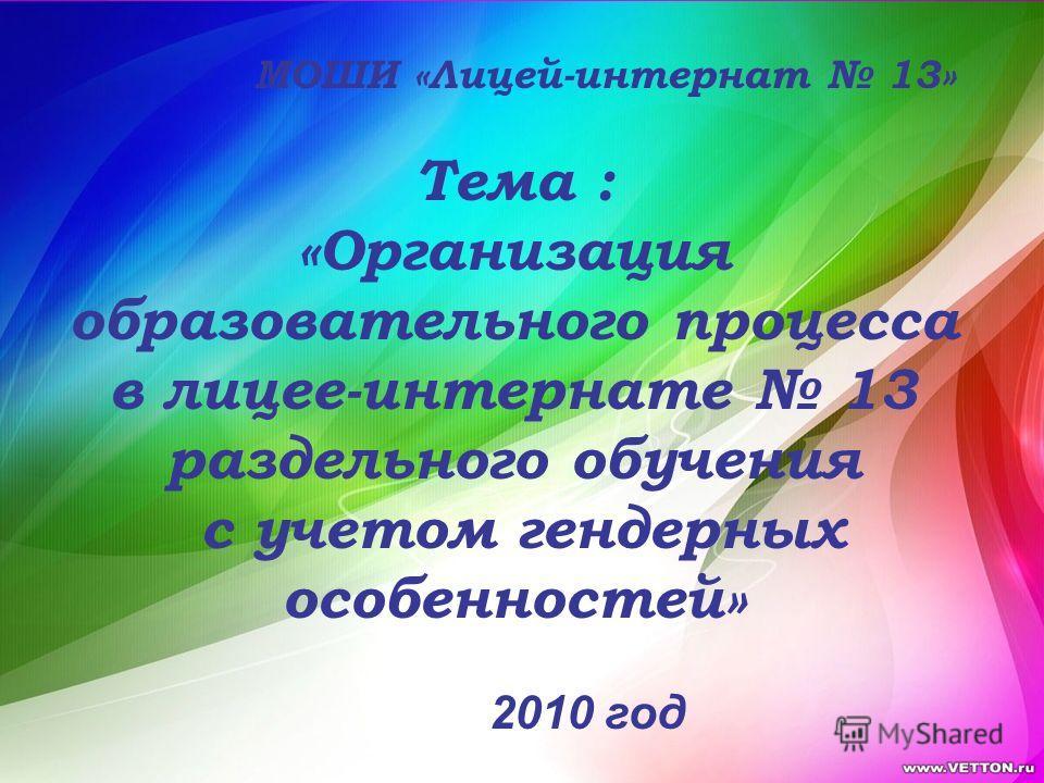 Тема : «Организация образовательного процесса в лицее-интернате 13 раздельного обучения с учетом гендерных особенностей» МОШИ «Лицей-интернат 13» 2010 год