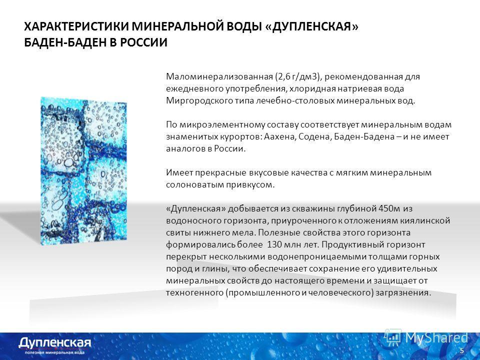 ХАРАКТЕРИСТИКИ МИНЕРАЛЬНОЙ ВОДЫ «ДУПЛЕНСКАЯ» БАДЕН-БАДЕН В РОССИИ 5 Маломинерализованная (2,6 г/дм3), рекомендованная для ежедневного употребления, хлоридная натриевая вода Миргородского типа лечебно-столовых минеральных вод. По микроэлементному сост
