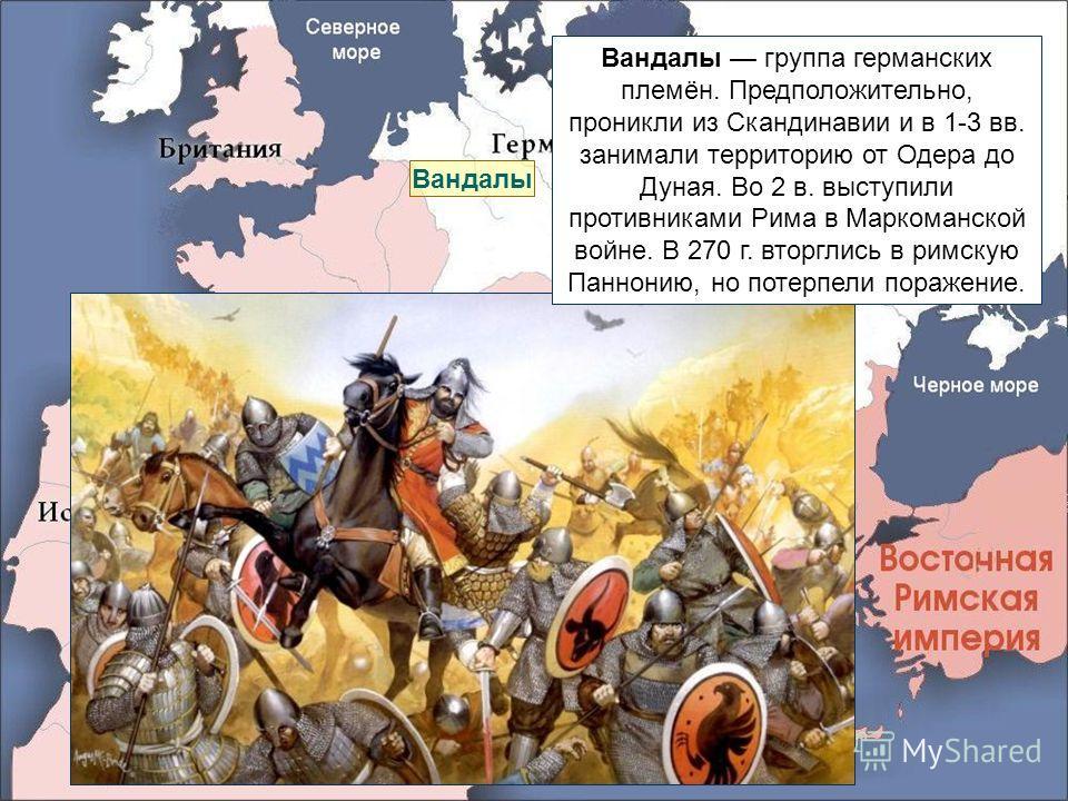 Вандалы Вандалы группа германских племён. Предположительно, проникли из Скандинавии и в 1-3 вв. занимали территорию от Одера до Дуная. Во 2 в. выступили противниками Рима в Маркоманской войне. В 270 г. вторглись в римскую Паннонию, но потерпели пораж