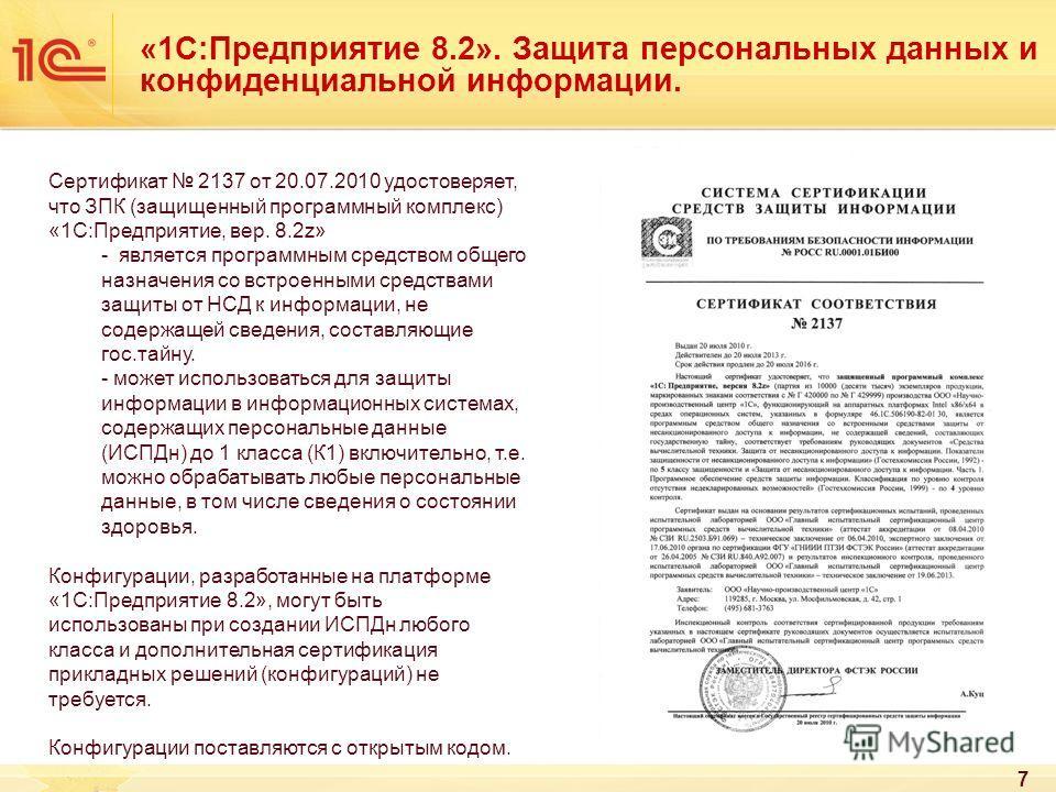 7 «1С:Предприятие 8.2». Защита персональных данных и конфиденциальной информации. Сертификат 2137 от 20.07.2010 удостоверяет, что ЗПК (защищенный программный комплекс) «1С:Предприятие, вер. 8.2z» - является программным средством общего назначения со