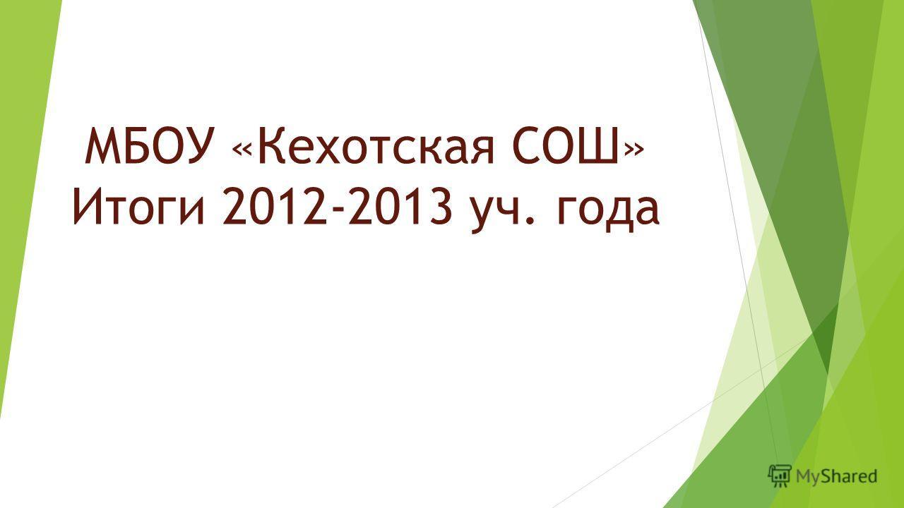 МБОУ «Кехотская СОШ» Итоги 2012-2013 уч. года