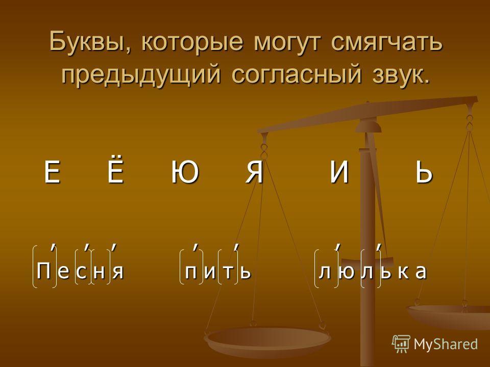 Буквы, которые могут смягчать предыдущий согласный звук. Е Ё Ю Я И Ь Е Ё Ю Я И Ь,,,,,,,,,,,,,, П е с н я п и т ь л ю л ь к а П е с н я п и т ь л ю л ь к а