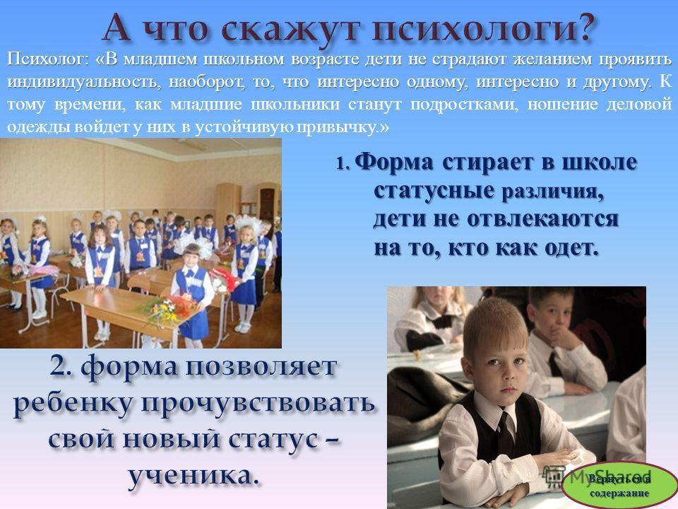 1. Форма стирает в школе статусные различия, дети не отвлекаются на то, кто как одет. Психолог : « В младшем школьном возрасте дети не страдают желанием проявить индивидуальность, наоборот, то, что интересно одному, интересно и другому. Психолог : «