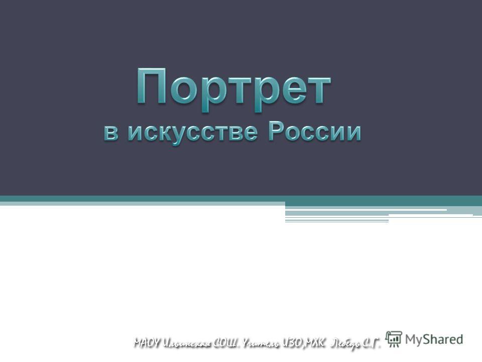 МАОУ Ильинская СОШ. Учитель ИЗО,МХК Лебедь С.Г.