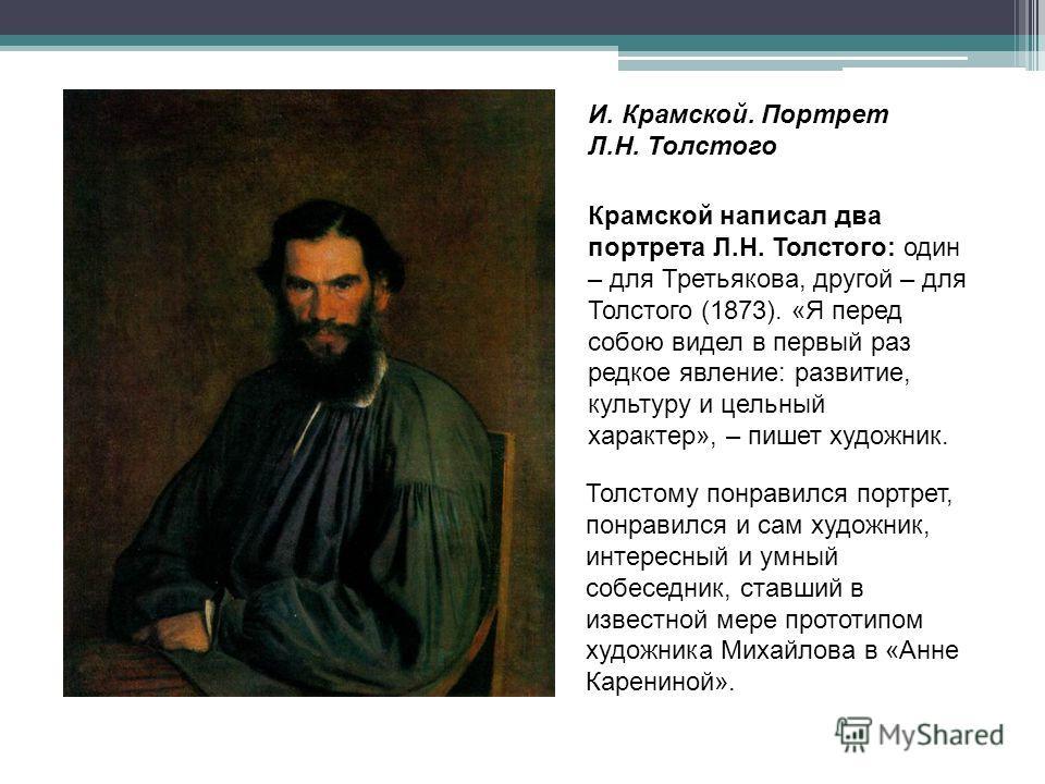 Крамской написал два портрета Л.Н. Толстого: один – для Третьякова, другой – для Толстого (1873). «Я перед собою видел в первый раз редкое явление: развитие, культуру и цельный характер», – пишет художник. Толстому понравился портрет, понравился и са