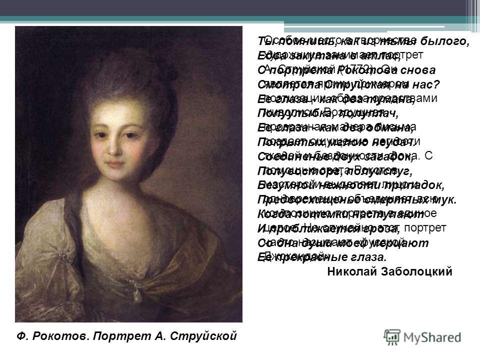 Особое место в творчестве художника занимает портрет А. Струйской (1772). Он является ярким примером поэтизации образа средствами живописи. Воздушная, прозрачная манера письма создает ощущение легкости тканей и бездонности фона. С помощью света Рокот