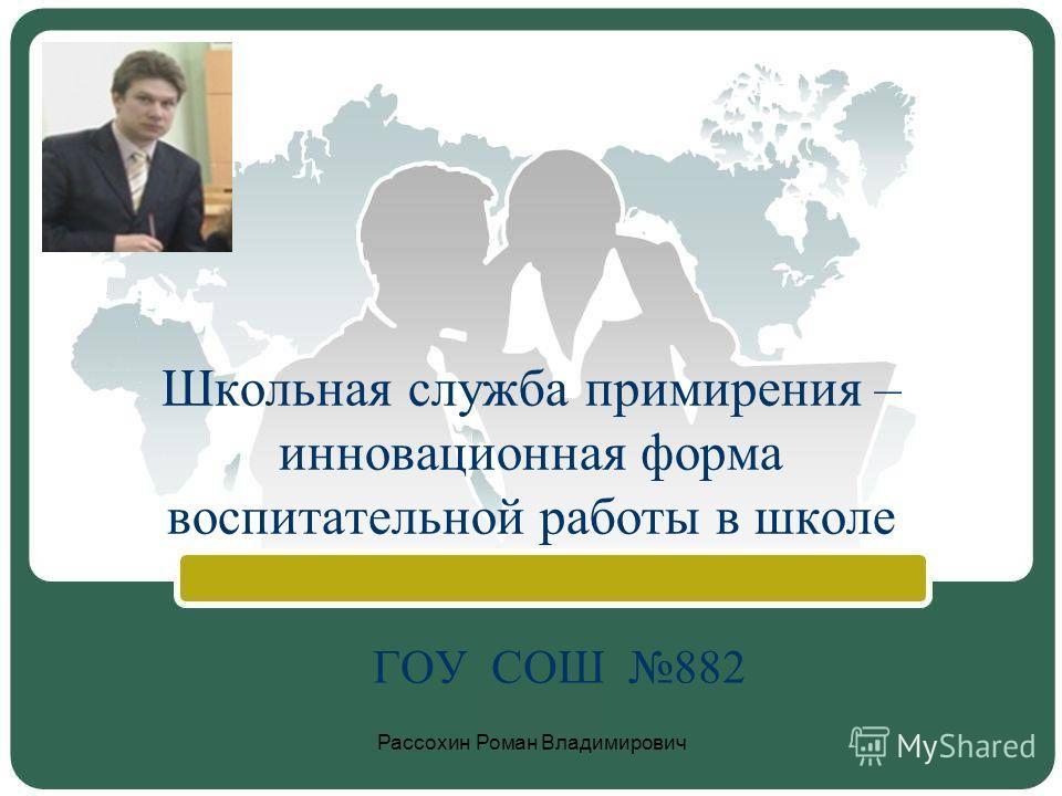 Школьная служба примирения – инновационная форма воспитательной работы в школе ГОУ СОШ 882 Рассохин Роман Владимирович