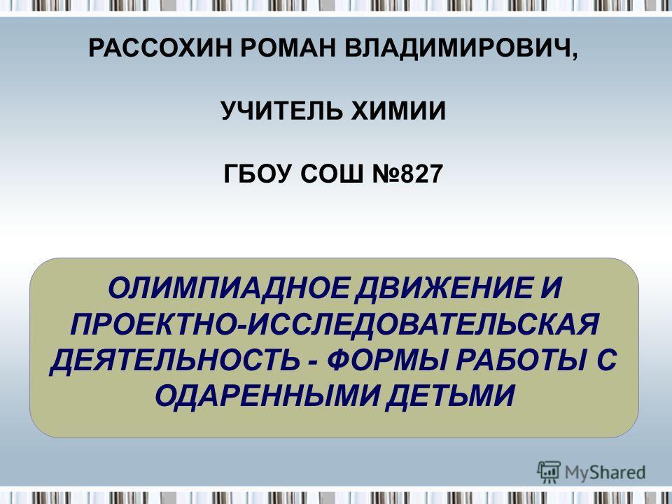 ОЛИМПИАДНОЕ ДВИЖЕНИЕ И ПРОЕКТНО-ИССЛЕДОВАТЕЛЬСКАЯ ДЕЯТЕЛЬНОСТЬ - ФОРМЫ РАБОТЫ С ОДАРЕННЫМИ ДЕТЬМИ РАССОХИН РОМАН ВЛАДИМИРОВИЧ, УЧИТЕЛЬ ХИМИИ ГБОУ СОШ 827