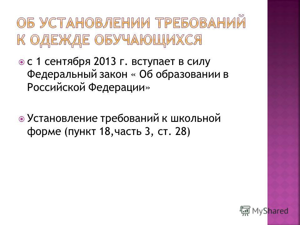 с 1 сентября 2013 г. вступает в силу Федеральный закон « Об образовании в Российской Федерации» Установление требований к школьной форме (пункт 18,часть 3, ст. 28)