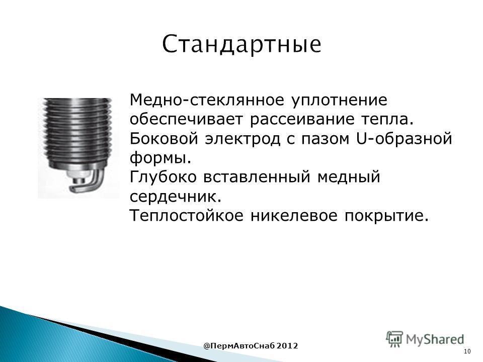 10 @ПермАвтоСнаб 2012 Медно-стеклянное уплотнение обеспечивает рассеивание тепла. Боковой электрод с пазом U-образной формы. Глубоко вставленный медный сердечник. Теплостойкое никелевое покрытие.
