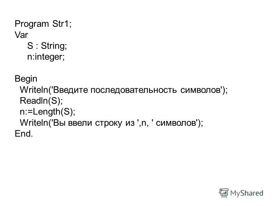 Program Str1; Var S : String; n:integer; Begin Writeln('Введите последовательность символов'); Readln(S); n:=Length(S); Writeln('Вы ввели строку из ',n, ' символов'); End.