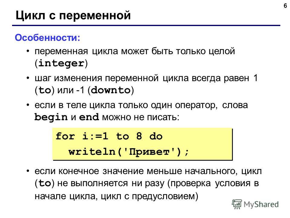 6 Цикл с переменной Особенности: переменная цикла может быть только целой ( integer ) шаг изменения переменной цикла всегда равен 1 ( to ) или -1 ( downto ) если в теле цикла только один оператор, слова begin и end можно не писать: если конечное знач