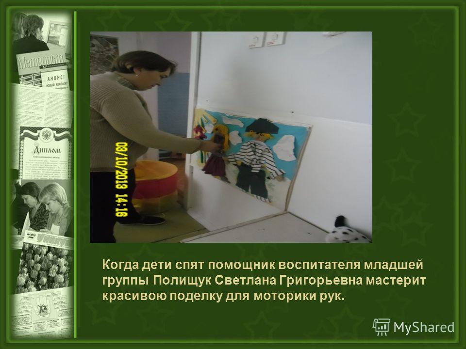 Когда дети спят помощник воспитателя младшей группы Полищук Светлана Григорьевна мастерит красивою поделку для моторики рук.