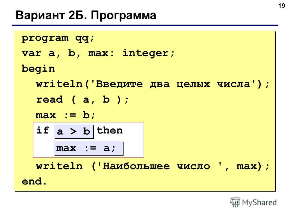 19 Вариант 2Б. Программа program qq; var a, b, max: integer; begin writeln('Введите два целых числа'); read ( a, b ); max := b; if ??? then ??? writeln ('Наибольшее число ', max); end. max := a; a > b