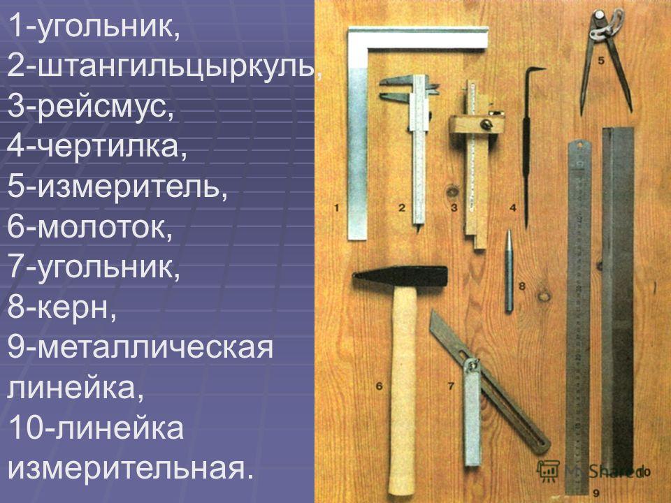 1-угольник, 2-штангильцыркуль, 3-рейсмус, 4-чертилка, 5-измеритель, 6-молоток, 7-угольник, 8-керн, 9-металлическая линейка, 10-линейка измерительная.