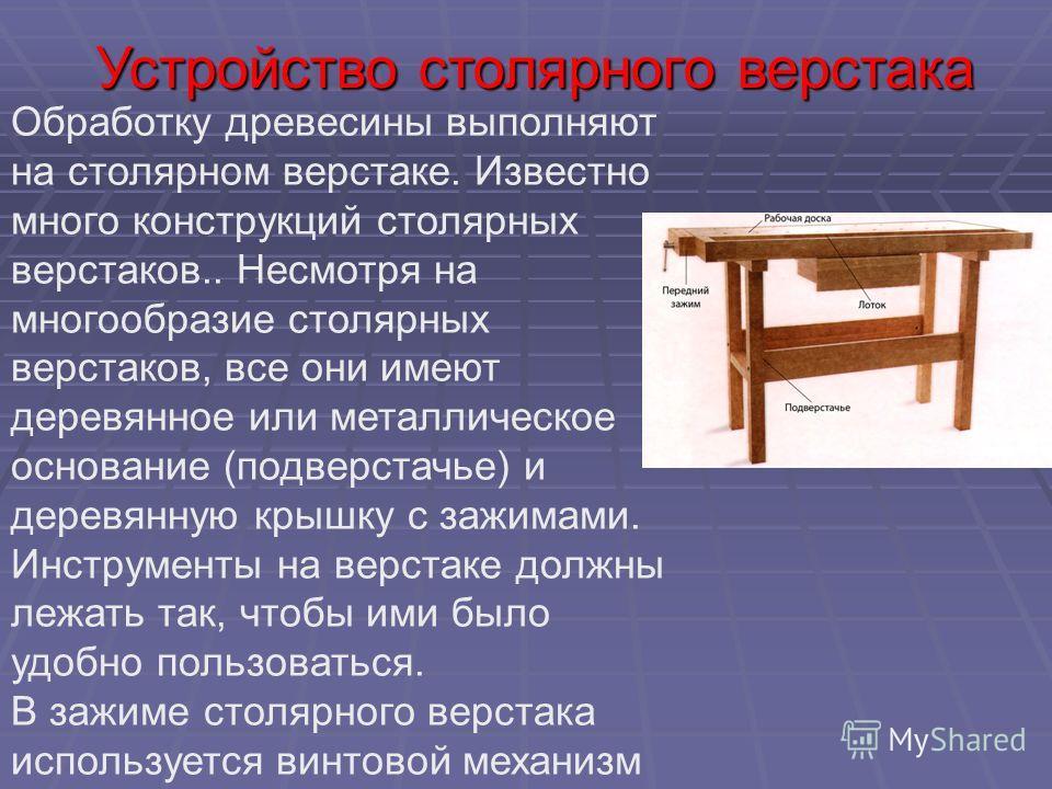 Обработку древесины выполняют на столярном верстаке. Известно много конструкций столярных верстаков.. Несмотря на многообразие столярных верстаков, все они имеют деревянное или металлическое основание (подверстачье) и деревянную крышку с зажимами. Ин