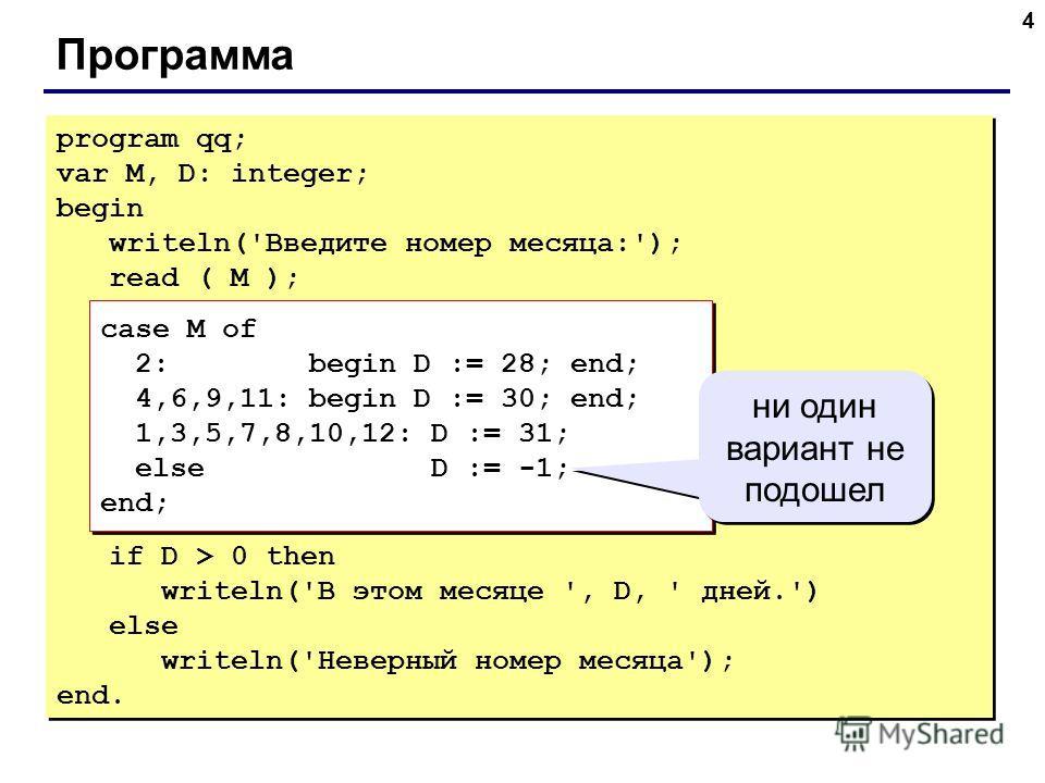 4 Программа program qq; var M, D: integer; begin writeln('Введите номер месяца:'); read ( M ); case M of 2: begin D := 28; end; 4,6,9,11: begin D := 30; end; 1,3,5,7,8,10,12: D := 31; else D := -1; end; if D > 0 then writeln('В этом месяце ', D, ' дн