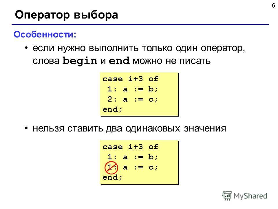 6 Оператор выбора Особенности: если нужно выполнить только один оператор, слова begin и end можно не писать нельзя ставить два одинаковых значения case i+3 of 1: a := b; 1: a := c; end; case i+3 of 1: a := b; 1: a := c; end; case i+3 of 1: a := b; 2: