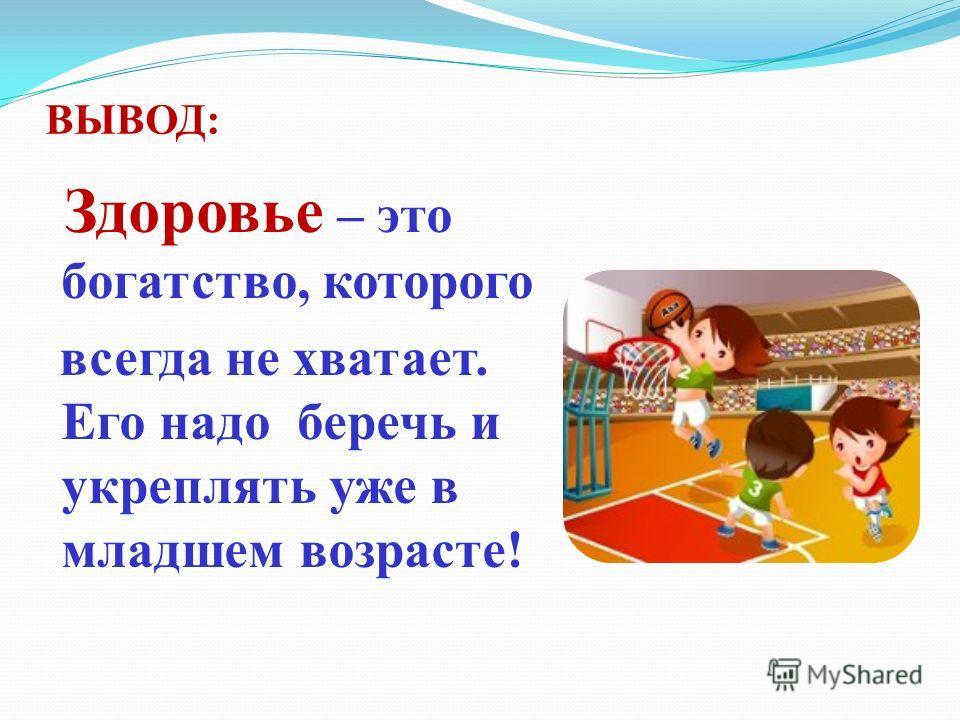 ВЫВОД: Здоровье – это богатство, которого всегда не хватает. Его надо беречь и укреплять уже в младшем возрасте!
