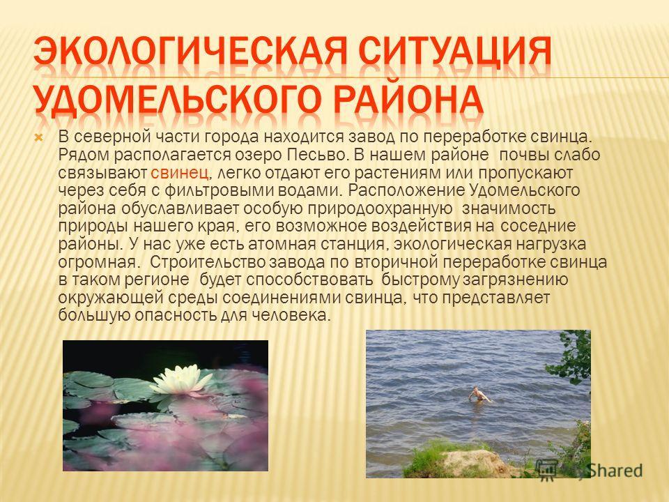В северной части города находится завод по переработке свинца. Рядом располагается озеро Песьво. В нашем районе почвы слабо связывают свинец, легко отдают его растениям или пропускают через себя с фильтровыми водами. Расположение Удомельского района