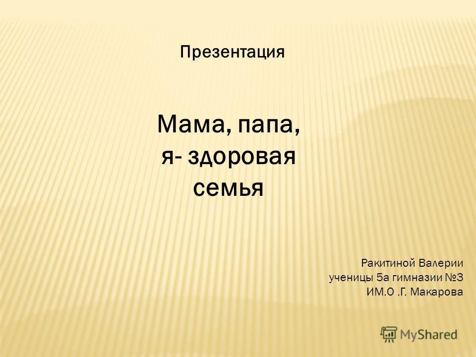 Презентация Мама, папа, я- здоровая семья Ракитиной Валерии ученицы 5а гимназии 3 ИМ.О.Г. Макарова