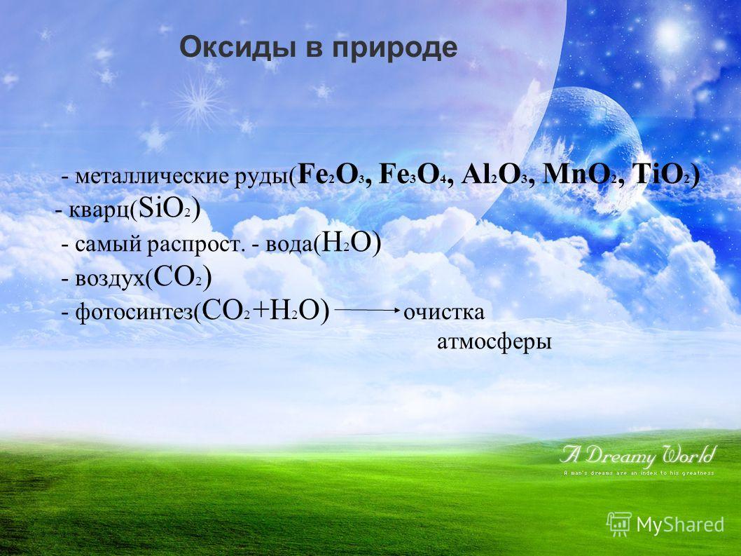 Оксиды в природе - металлические руды( Fe 2 O 3, Fe 3 O 4, Al 2 O 3, MnO 2, TiO 2 ) - кварц( SiO 2 ) - самый распрост. - вода( H 2 O) - воздух( CO 2 ) - фотосинтез( CO 2 +H 2 O) очистка атмосферы
