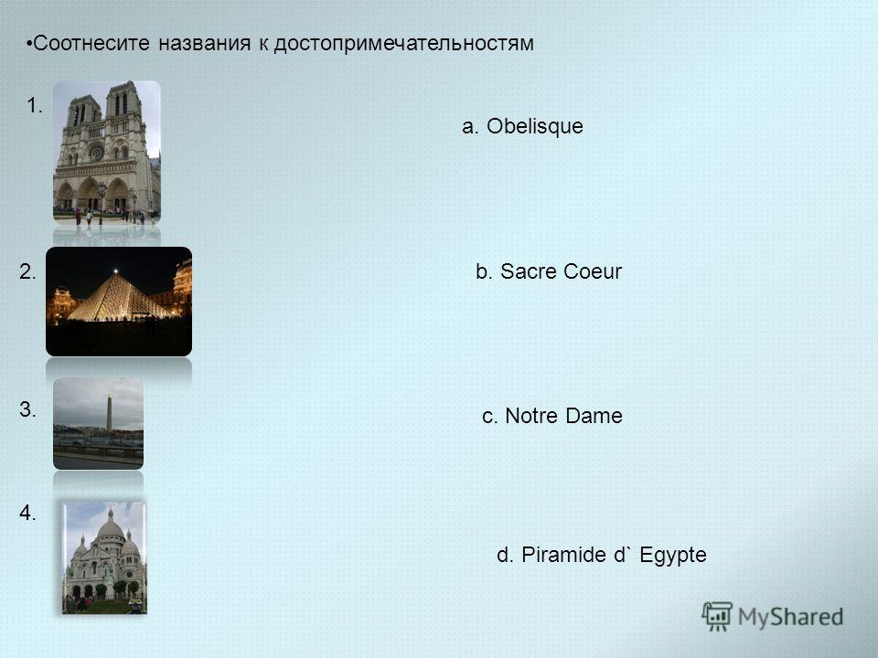 Соотнесите названия к достопримечательностям 1. 2. 3. 4. a. Obelisque b. Sacre Coeur c. Notre Dame d. Piramide d` Egypte