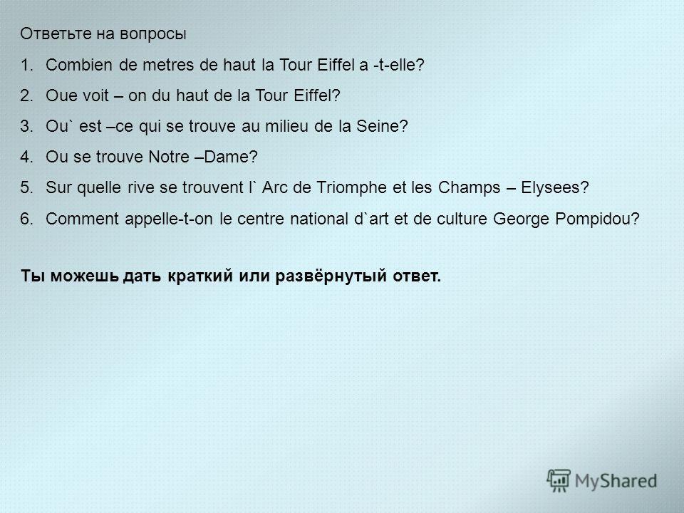 Ответьте на вопросы 1.Combien de metres de haut la Tour Eiffel a -t-elle? 2.Oue voit – on du haut de la Tour Eiffel? 3.Ou` est –ce qui se trouve au milieu de la Seine? 4.Ou se trouve Notre –Dame? 5.Sur quelle rive se trouvent l` Arc de Triomphe et le