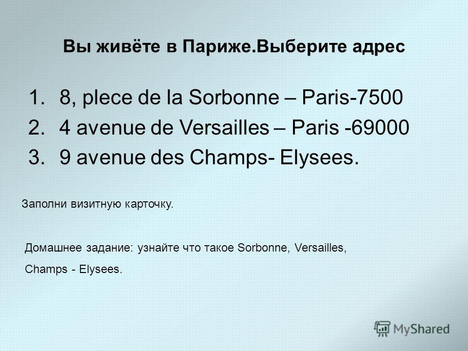 Вы живёте в Париже.Выберите адрес 1.8, plece de la Sorbonne – Paris-7500 2.4 avenue de Versailles – Paris -69000 3.9 avenue des Champs- Elysees. Заполни визитную карточку. Домашнее задание: узнайте что такое Sorbonne, Versailles, Champs - Elysees.