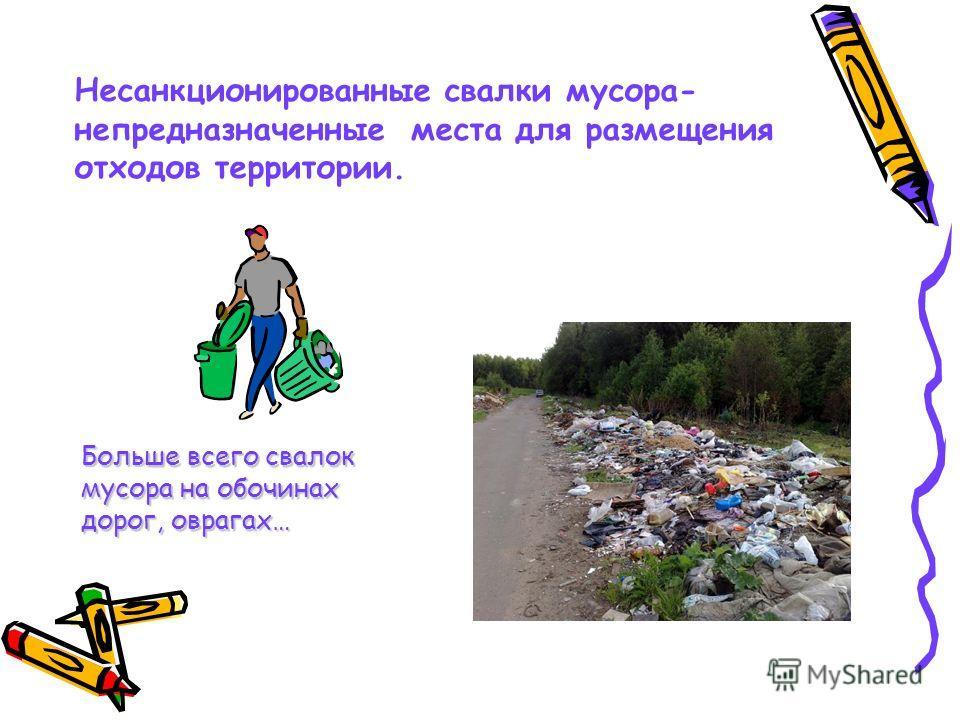 Несанкционированные свалки мусора- непредназначенные места для размещения отходов территории. Больше всего свалок мусора на обочинах дорог, оврагах…
