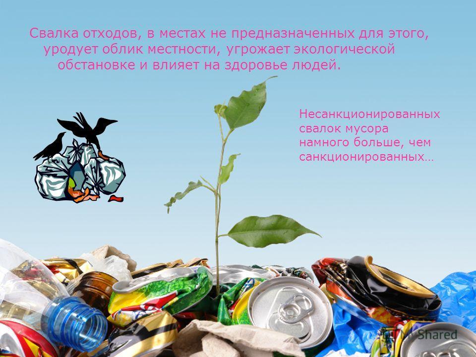 Свалка отходов, в местах не предназначенных для этого, уродует облик местности, угрожает экологической обстановке и влияет на здоровье людей. Несанкционированных свалок мусора намного больше, чем санкционированных…