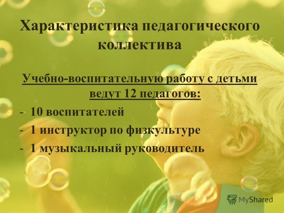 Характеристика педагогического коллектива Учебно-воспитательную работу с детьми ведут 12 педагогов: -10 воспитателей -1 инструктор по физкультуре -1 музыкальный руководитель